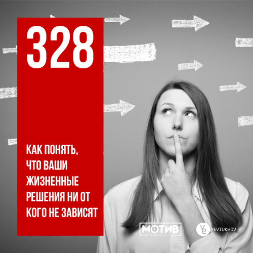 МОТИВ - 328. Как понять, что ваши жизненные решения ни от кого не зависят
