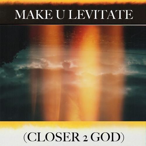 MAKE U LEVITATE (CLOSER 2 GOD)