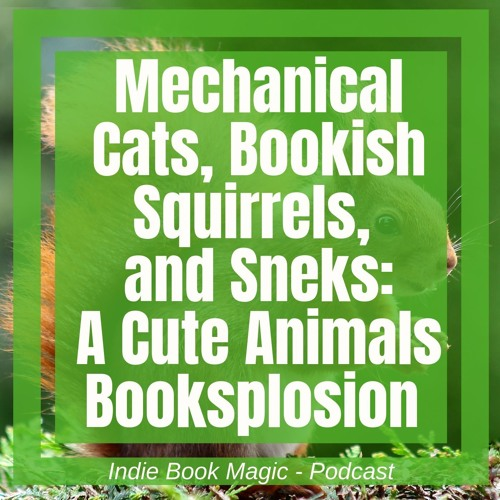 Ep. 65 - Mechanical Cats, Bookish Squirrels,   and Sneks:  A Cute Animals Booksplosion