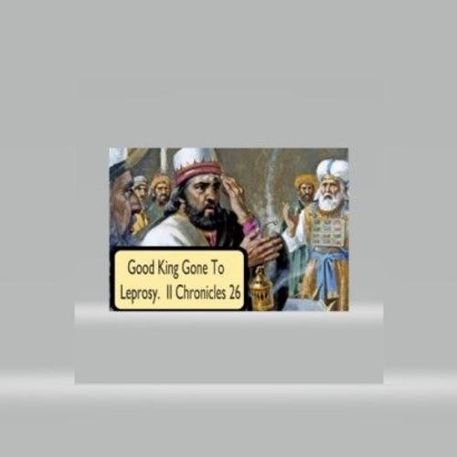 Good King Gone To Leprosy  II Chronicles 26