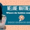 Where do babies come from? MELANIE MARTINEZ