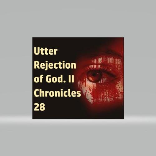 Utter Rejection Of God. II Chronicles 28