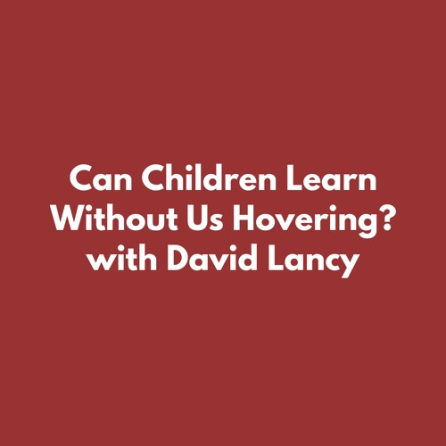 Can Children Learn Without Us Hovering? with David Lancy
