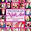 DOWNLOAD Spectacular Nail Art A Step-by-Step Guide to 35 Gorgeous Designs