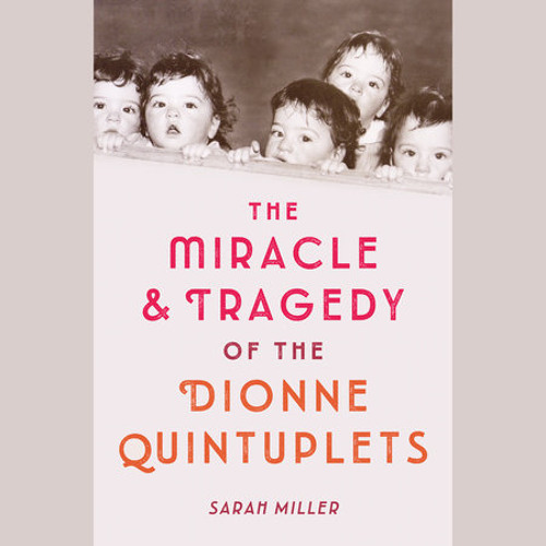 The Miracle & Tragedy of the Dionne Quintuplets by Sarah Miller, read by Robin Miles