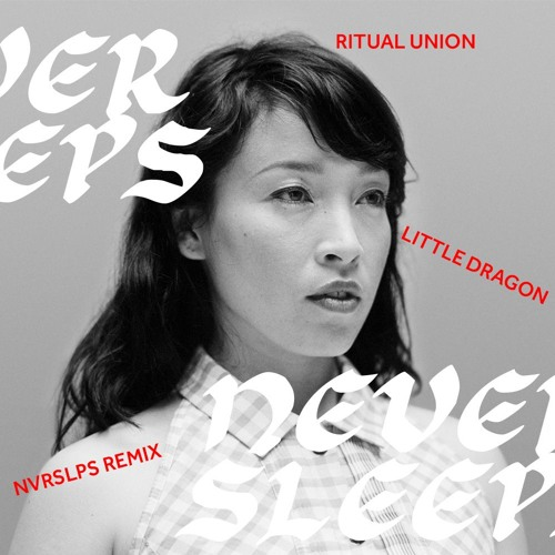 Little Dragon - Ritual Union(NVRSLPS Remix)