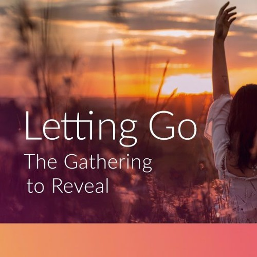 Letting Go ~ The Gathering To Reveal ~ July 2019