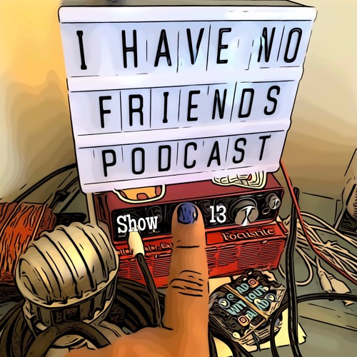 I HAVE NO FRIENDS PODCAST - LOOK AT MY NAILS
