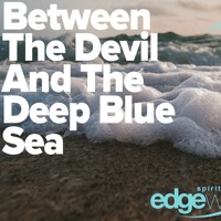RIPPLES: PART 1, BETWEEN THE DEVIL AND THE DEEP BLUE SEA (7_21_19)
