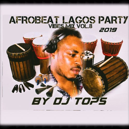 AFROBEAT NAIJA LAGOS VIBES MIX 2019 VOL 8 DJ TOPS FT
