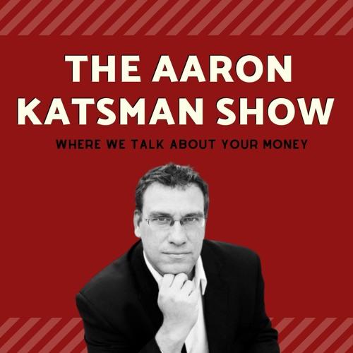 The Aaron Katsman Show: Where we talk about YOUR money.