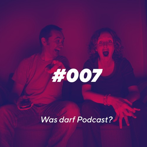 Episode 007 - Was darf Podcast?