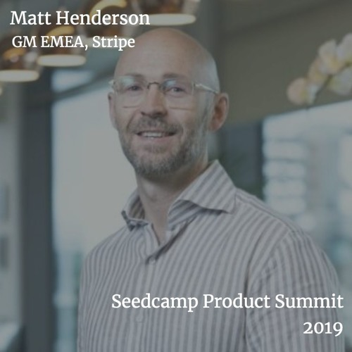 Fireside chat: Matt Henderson - Staying Innovative While Scaling - Seedcamp Product Summit 2019