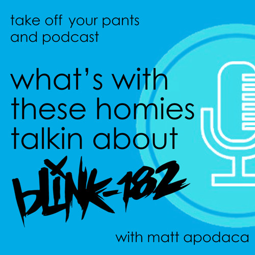 What's With These Homies Talkin' About Blink-182? with Matt Apodaca