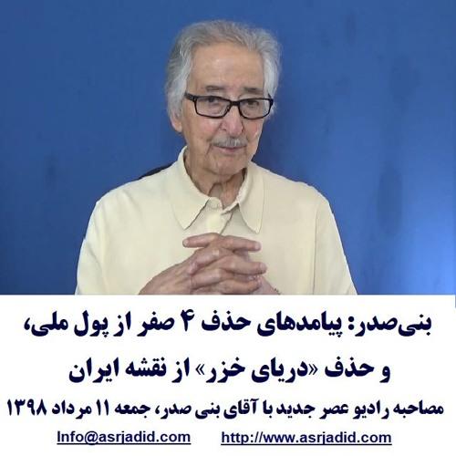 Banisadr 98-05-11=بنیصدر: پیامدهای حذف ۴ صفر از پول ملی، و حذف «دریای خزر» از نقشه ایران