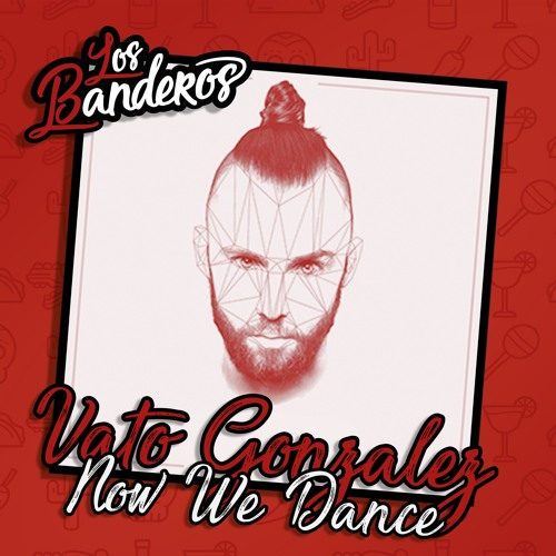 Vato Gonzalez - Now We Dance (LOS BANDEROS bootleg)