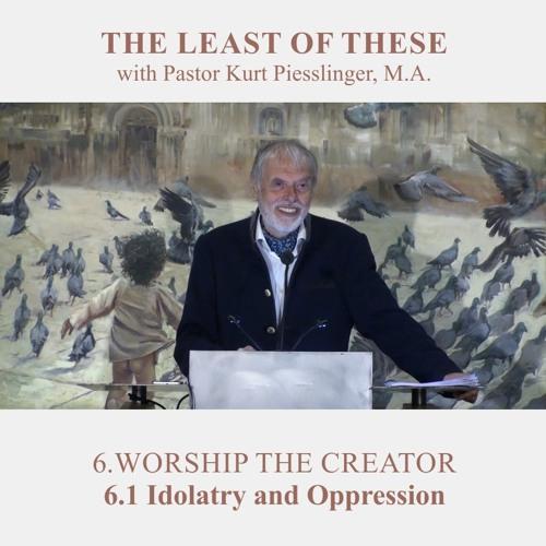 6.1 Idolatry and Oppression - WORSHIP THE CREATOR | Pastor Kurt Piesslinger, M.A.