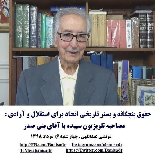 Banisadr 98-05-16= حقوق پنجگانه و بستر تاریخی اتحاد برای استقلال و آزادی : مصاحبه با آقای بنی صدر