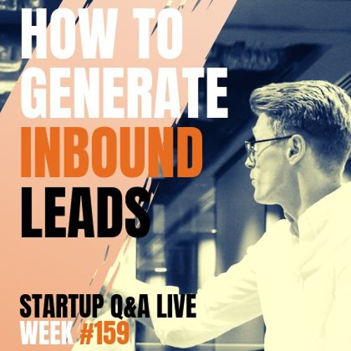 How To Generate Inbound Leads: Startup Q&A LIVE - Week #159