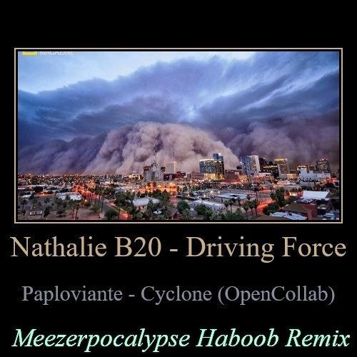 Nathalie B20 - Driving Force / Paploviante - Cyclone (Open Collab) [Meezerpocalypse Haboob Remix]