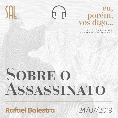 Eu, porém, vos Digo #04 - Sobre o Assassinato - Rafael Balestra - 24/07/2019