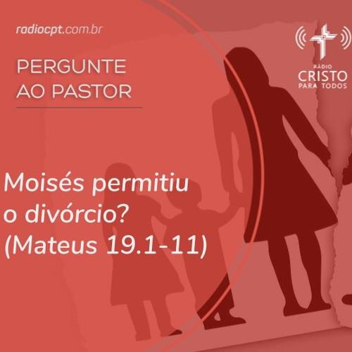 PERGUNTE AO PASTOR - Moisés permitiu o divórcio? - 15/08/2019 - Rádio CPT