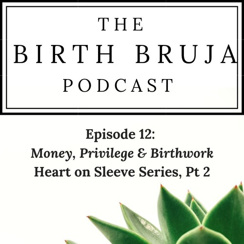 Ep. 12, Money, Privilege & Birthwork, Heart on Sleeve Series, Pt. 2