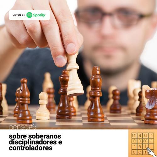 [mauroamaral.com] Penso#6 - Sobre soberanos, disciplinadores e controladores