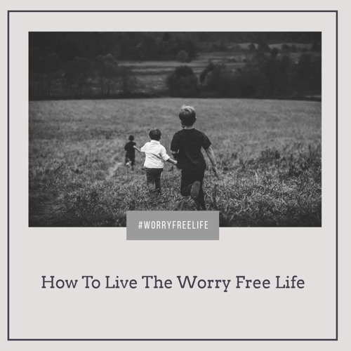 How To Live The Worry Free Life Pt. 1