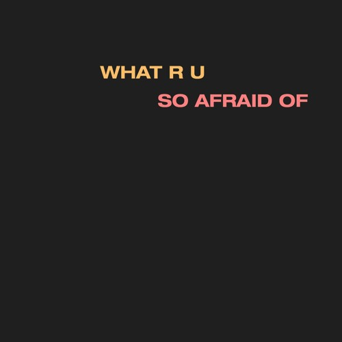 what r u so afraid of