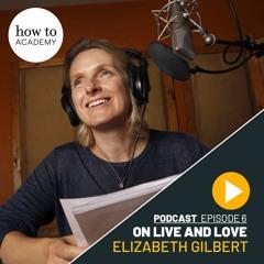 Elizabeth Gilbert - On Life and Love