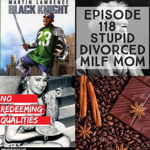 Episode 118 - Stupid Divorced MILF Mom