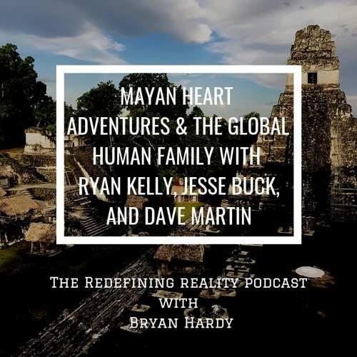 Mayan Heart Adventures & The Global Human Family w Ryan Kelly, Jesse Buck, and Dave Martin - Ep. 77