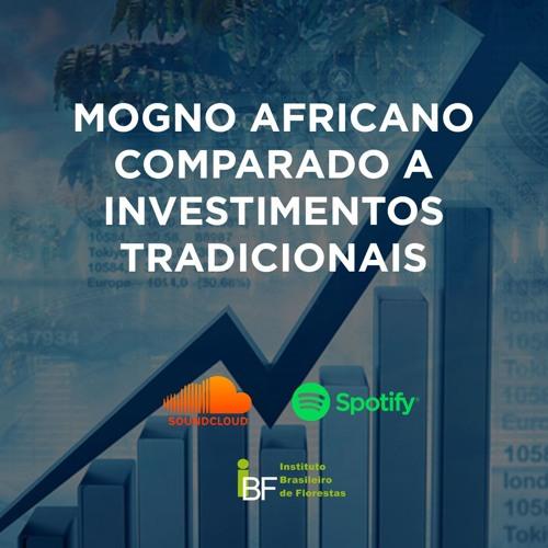 Podcast - Mogno Africano Comparado a Investimentos Tradicionais