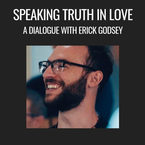 E29| Speaking Truth In Love - A Dialogue w/ Erick Godsey