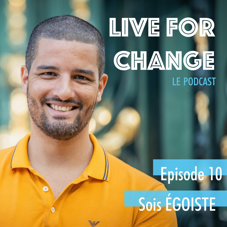 Deviens EGOISTE Positif | Live For Change Ep 10