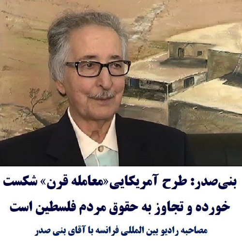 Banisadr 98-05-28=بنیصدر: طرح آمریکایی«معامله قرن» شکست خورده و تجاوز به حقوق مردم فلسطین است