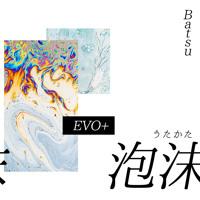 Batsu & EVO+ - 泡沫 (Utakata)