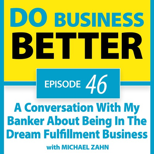 46 - A Conversation with My Banker about Being In The Dream Fulfillment Business