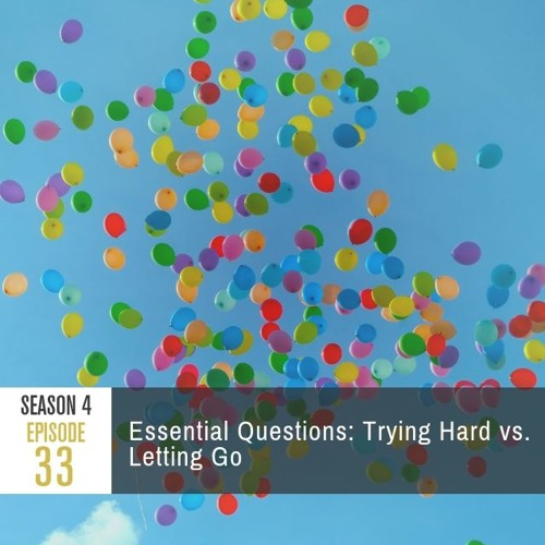 Season 4 Episode 33 - Essential Questions: Trying Hard vs. Letting Go
