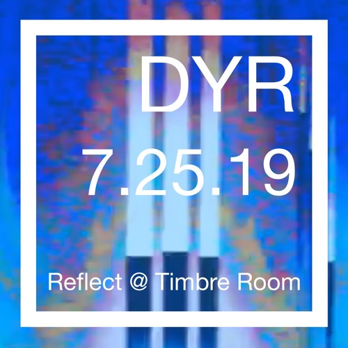 DYR // 7.25.19 Reflect at Timbre Room