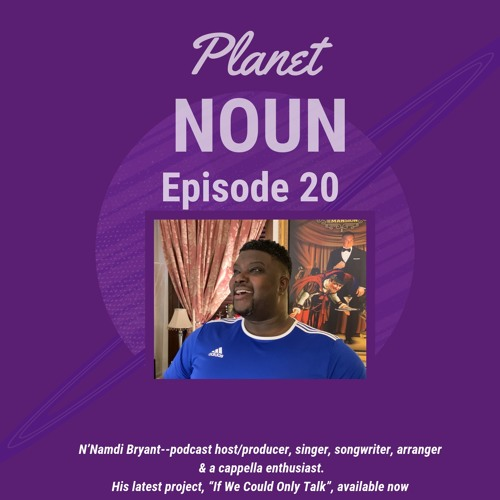 EPISODE 20: If We Could Only Talk—a chat with singer- songwriter, arranger N'Namdi O. Bryant