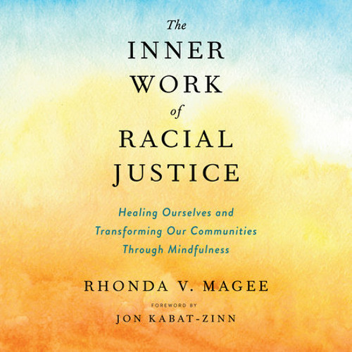 The Inner Work of Racial Justice by Rhonda V. Magee, read by Rhonda V. Magee, Jon Kabat-Zinn