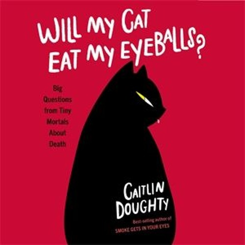 Will My Cat Eat My Eyeballs, written and read by Caitlin Doughty