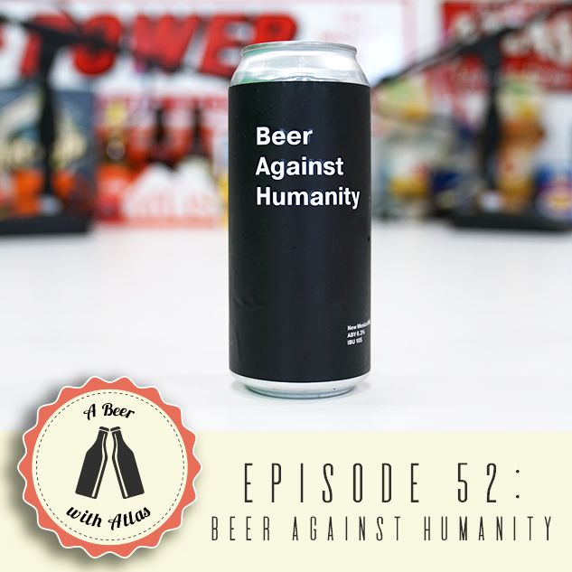 A Beer With Atlas #52 - Beer Against Humanity