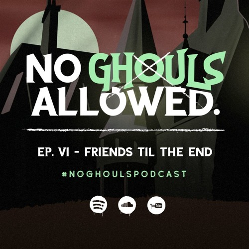No Ghouls Allowed Ep. VI - Friends Til The End