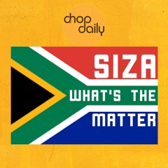Chop Daily x Siza - What's The Matter