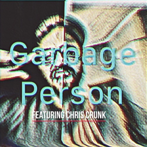 GARBAGE PERSON Ft. CHRIS CRUNK