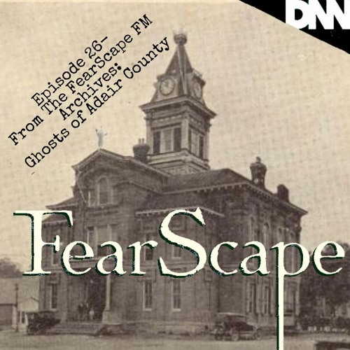 FearScape 26. From The FearScape FM Archives: The Ghosts of Adair County