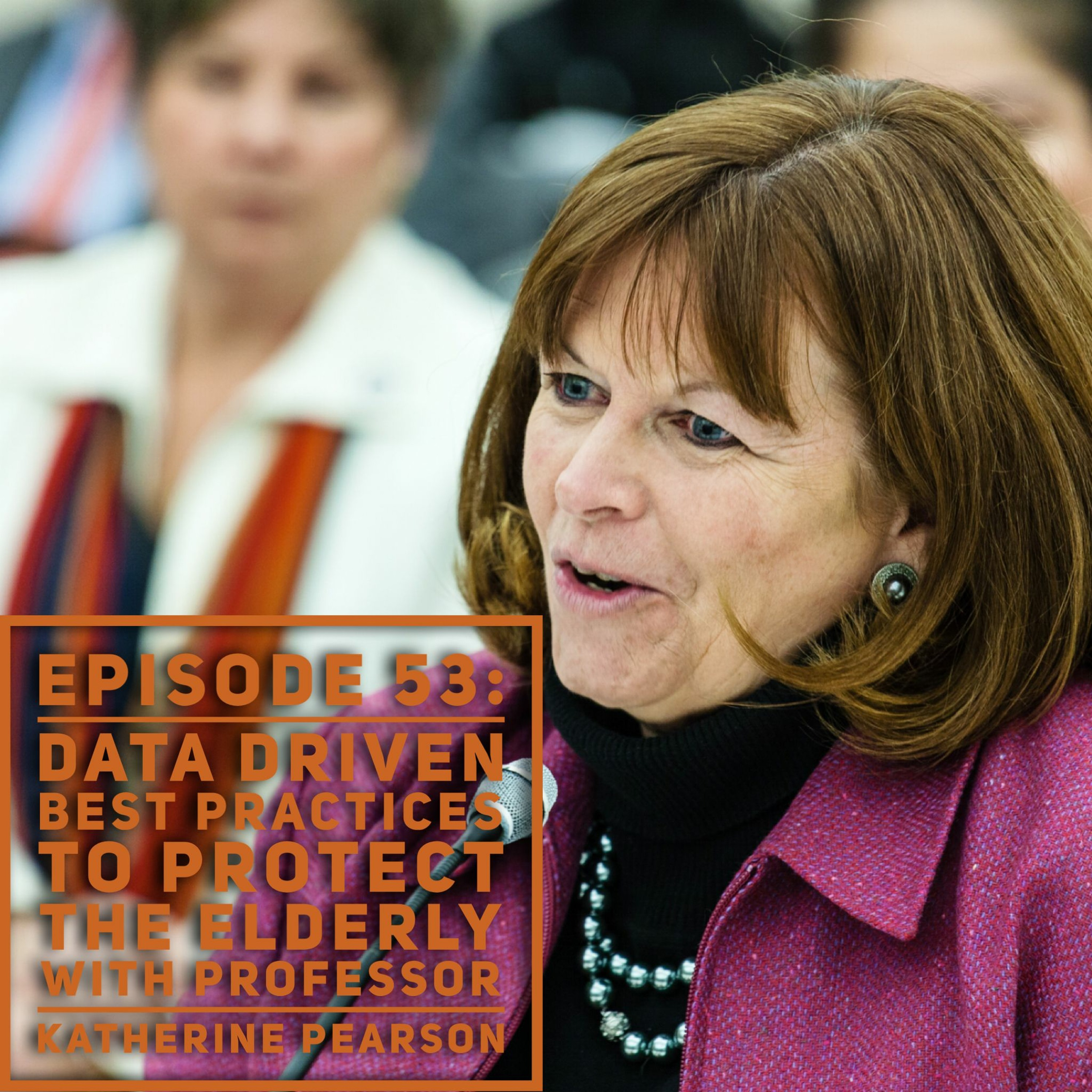 Episode 53: Data Driven Best Practices for Protecting the Elderly with Professor Katherine Pearson